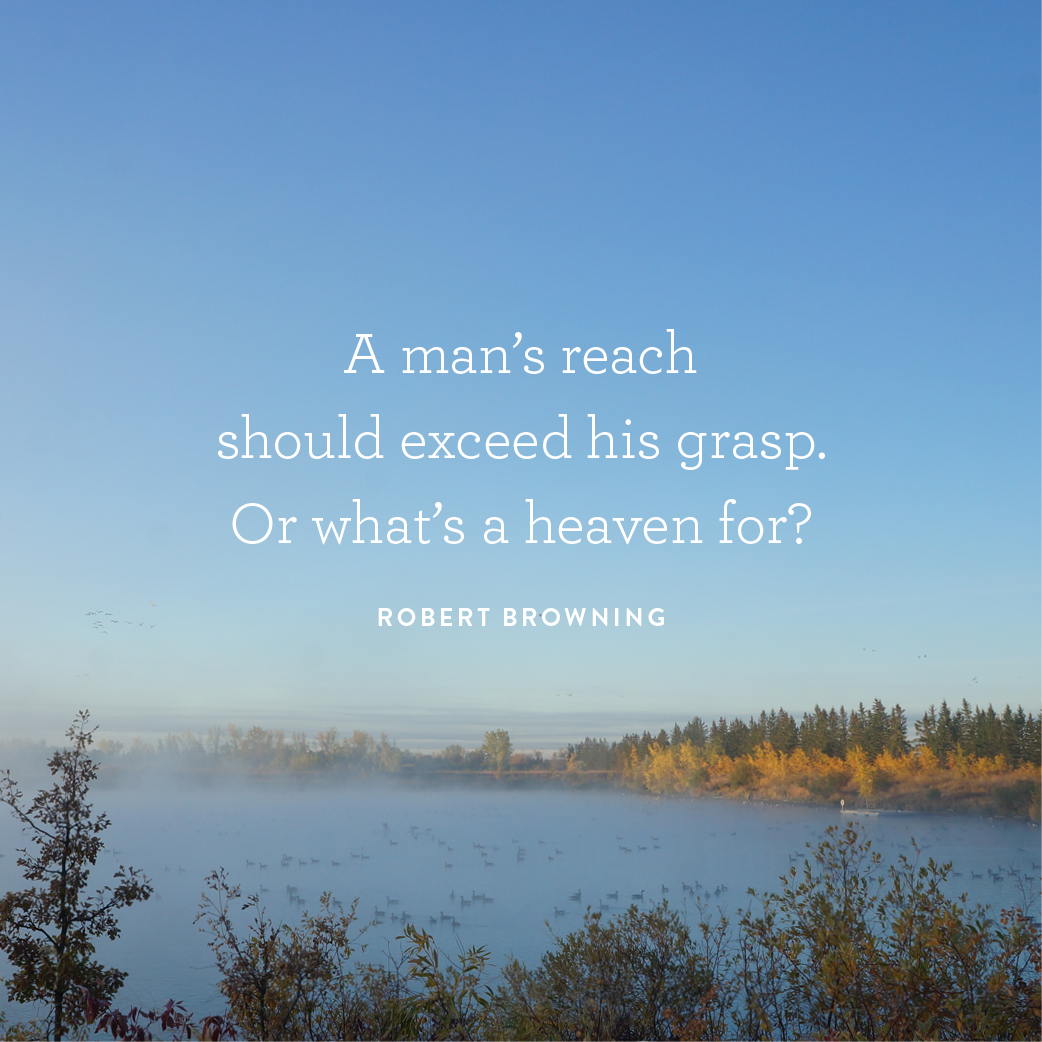 """Quote on image: """"A man's reach should exceed his grasp. Or what's a heaven for?"""""""